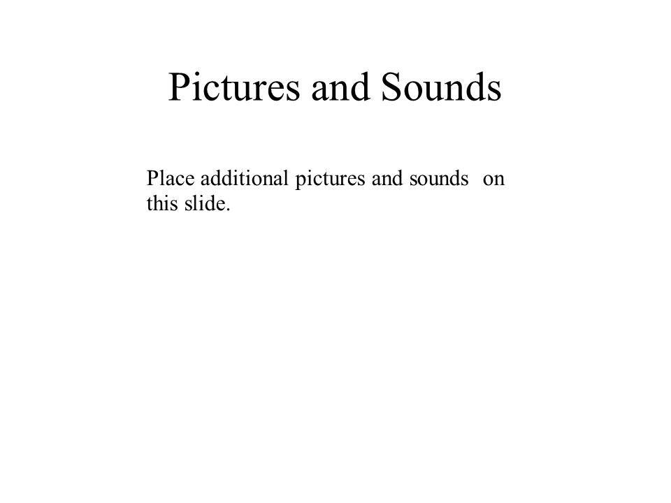 Pictures and Sounds Place additional pictures and sounds on this slide.