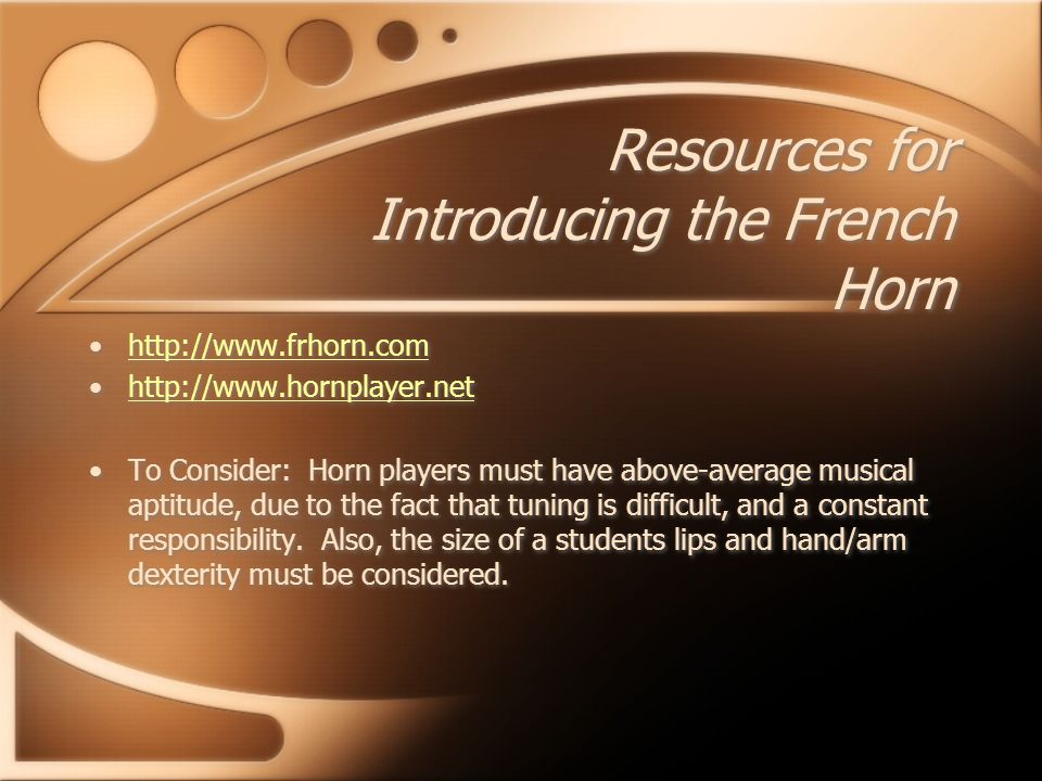 Resources for Introducing the French Horn http://www.frhorn.com http://www.hornplayer.net To Consider: Horn players must have above-average musical aptitude, due to the fact that tuning is difficult, and a constant responsibility.
