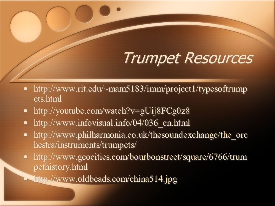 Trumpet Resources http://www.rit.edu/~mam5183/imm/project1/typesoftrump ets.html http://youtube.com/watch v=gUij8FCg0z8 http://www.infovisual.info/04/036_en.html http://www.philharmonia.co.uk/thesoundexchange/the_orc hestra/instruments/trumpets/ http://www.geocities.com/bourbonstreet/square/6766/trum pethistory.html http://www.oldbeads.com/china514.jpg http://www.rit.edu/~mam5183/imm/project1/typesoftrump ets.html http://youtube.com/watch v=gUij8FCg0z8 http://www.infovisual.info/04/036_en.html http://www.philharmonia.co.uk/thesoundexchange/the_orc hestra/instruments/trumpets/ http://www.geocities.com/bourbonstreet/square/6766/trum pethistory.html http://www.oldbeads.com/china514.jpg