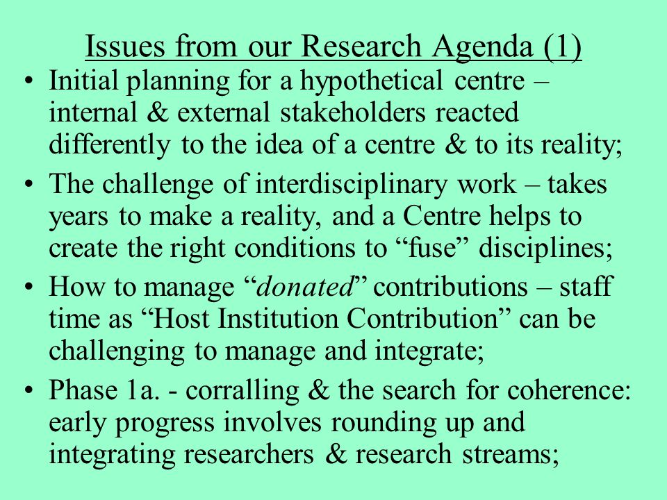 Issues from our Research Agenda (1) Initial planning for a hypothetical centre – internal & external stakeholders reacted differently to the idea of a centre & to its reality; The challenge of interdisciplinary work – takes years to make a reality, and a Centre helps to create the right conditions to fuse disciplines; How to manage donated contributions – staff time as Host Institution Contribution can be challenging to manage and integrate; Phase 1a.