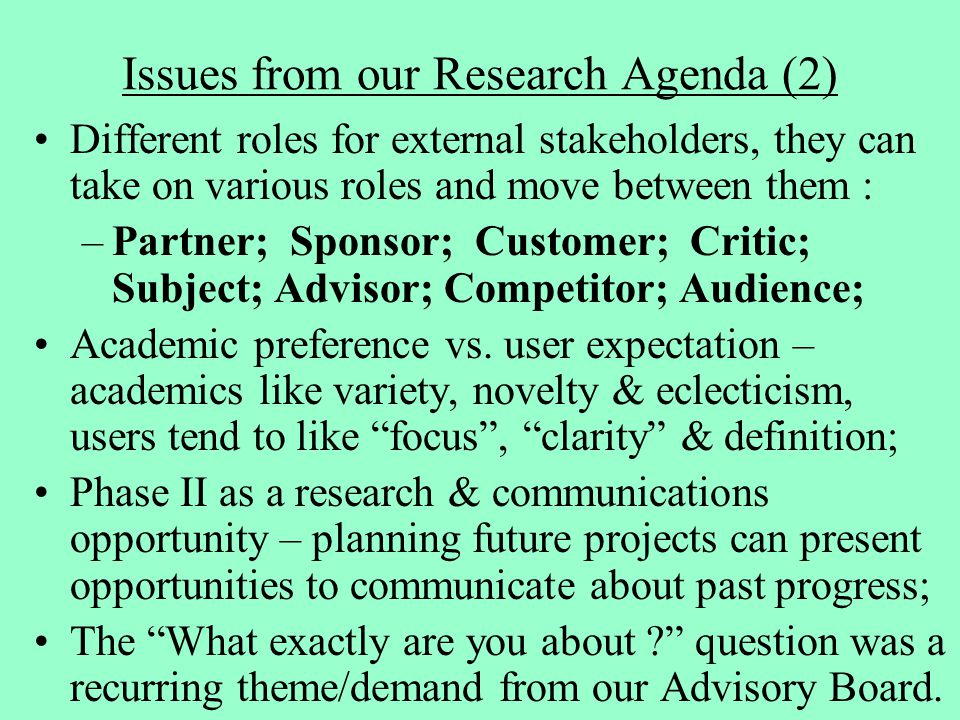 Issues from our Research Agenda (2) Different roles for external stakeholders, they can take on various roles and move between them : –Partner; Sponsor; Customer; Critic; Subject; Advisor; Competitor; Audience; Academic preference vs.