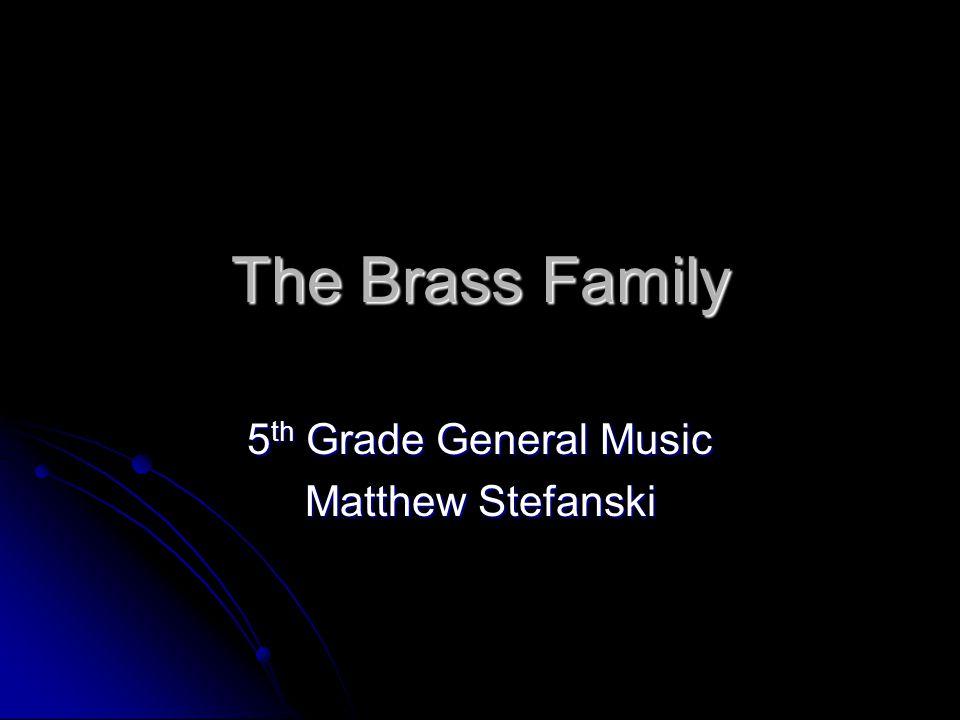 The Brass Family 5 th Grade General Music Matthew Stefanski