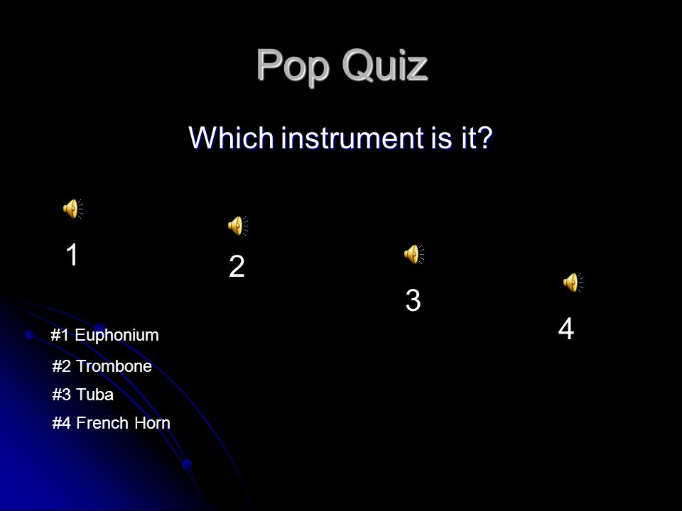 Pop Quiz Which instrument is it? 1 2 3 4 #1 Euphonium #2 Trombone #3 Tuba #4 French Horn