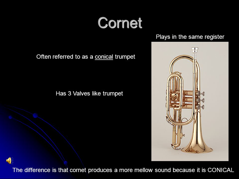 Cornet Often referred to as a conical trumpet Has 3 Valves like trumpet Plays in the same register The difference is that cornet produces a more mellow sound because it is CONICAL