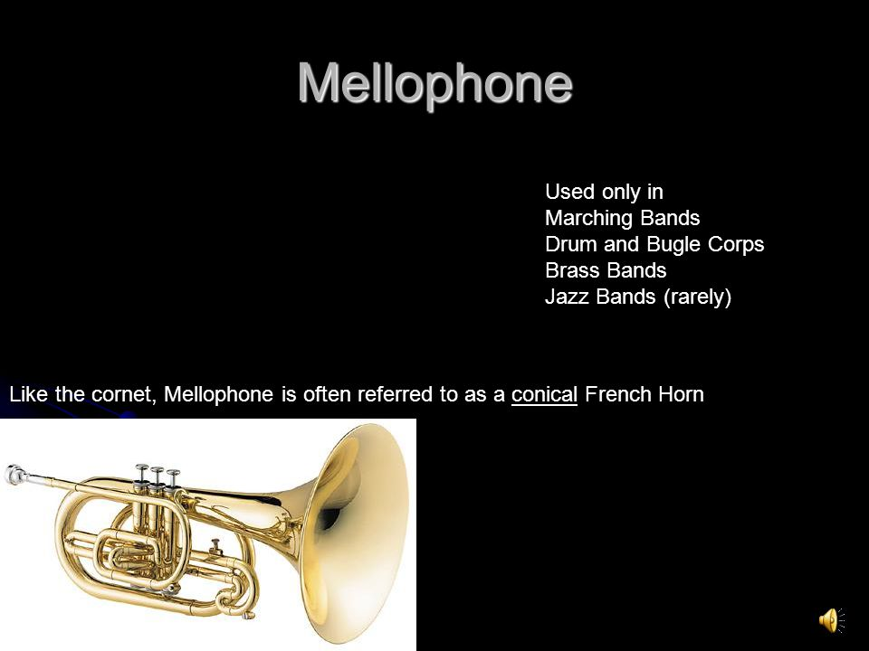 Mellophone Like the cornet, Mellophone is often referred to as a conical French Horn Used only in Marching Bands Drum and Bugle Corps Brass Bands Jazz Bands (rarely)