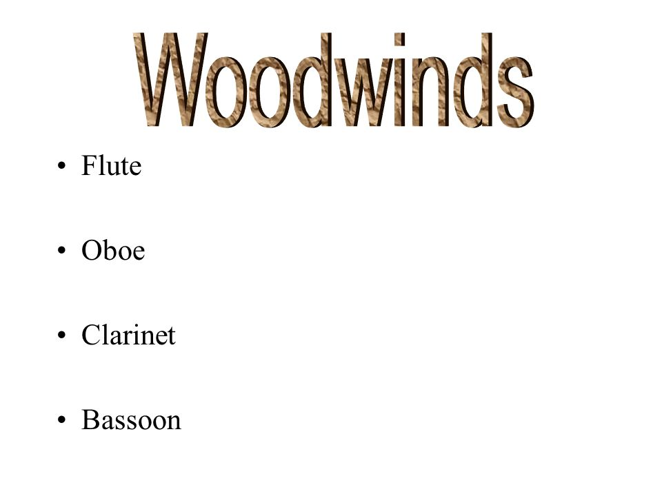 There are four families of instruments. Woodwinds Brass Strings Percussion
