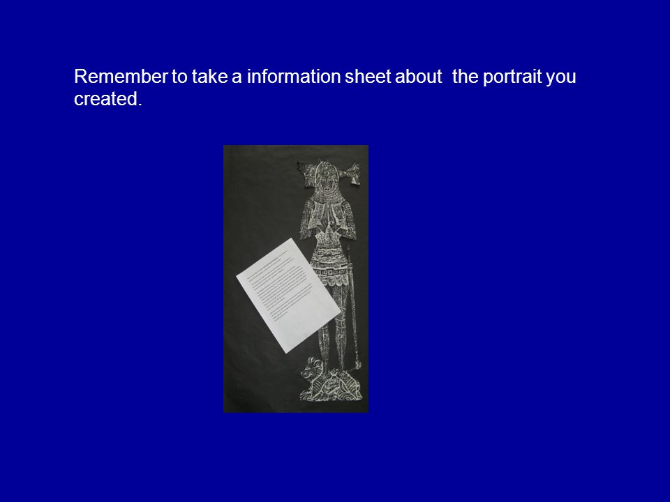 Remember to take a information sheet about the portrait you created.