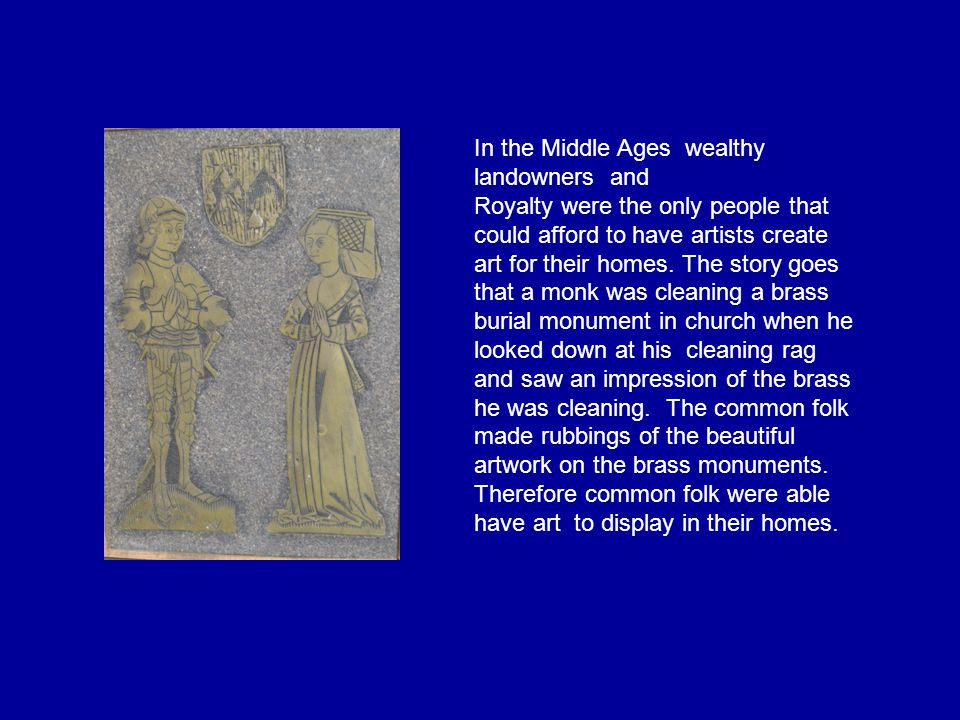 In the Middle Ages wealthy landowners and Royalty were the only people that could afford to have artists create art for their homes. The story goes th
