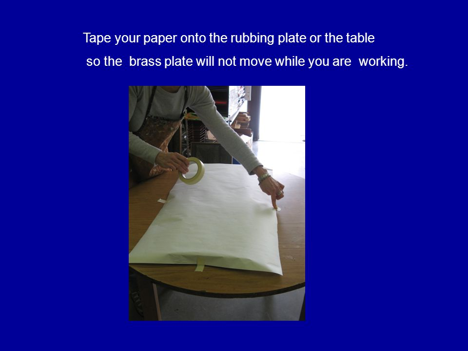 Tape your paper onto the rubbing plate or the table so the brass plate will not move while you are working.
