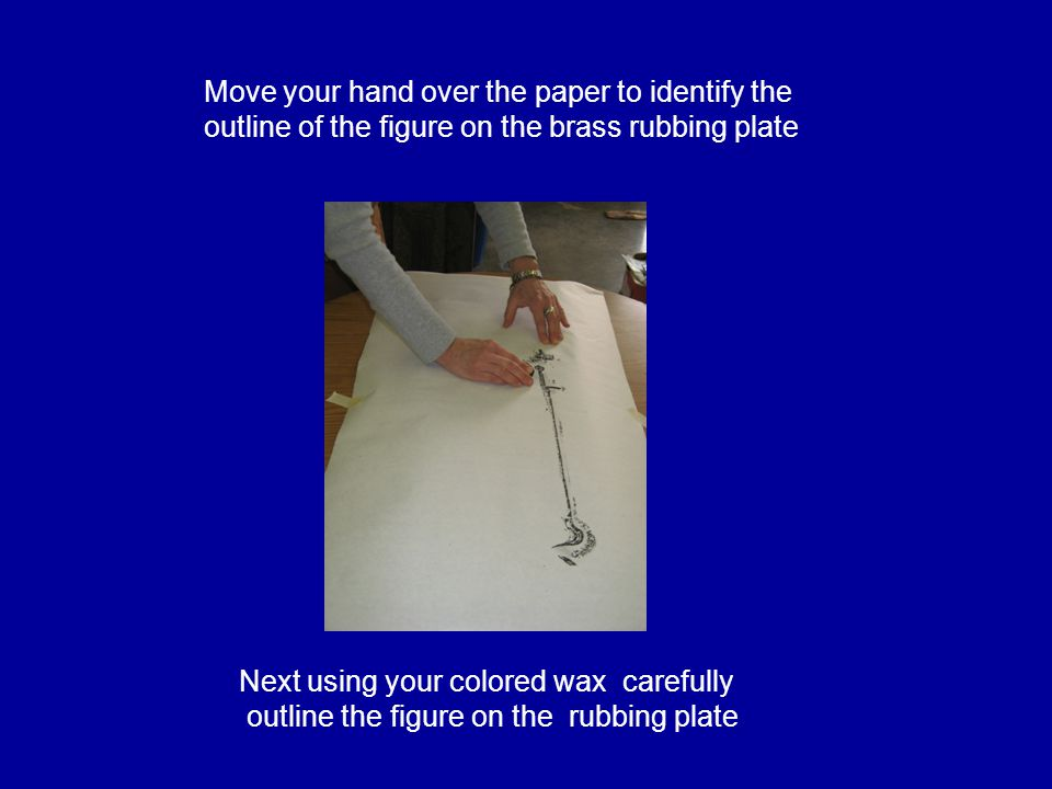Move your hand over the paper to identify the outline of the figure on the brass rubbing plate Next using your colored wax carefully outline the figure on the rubbing plate