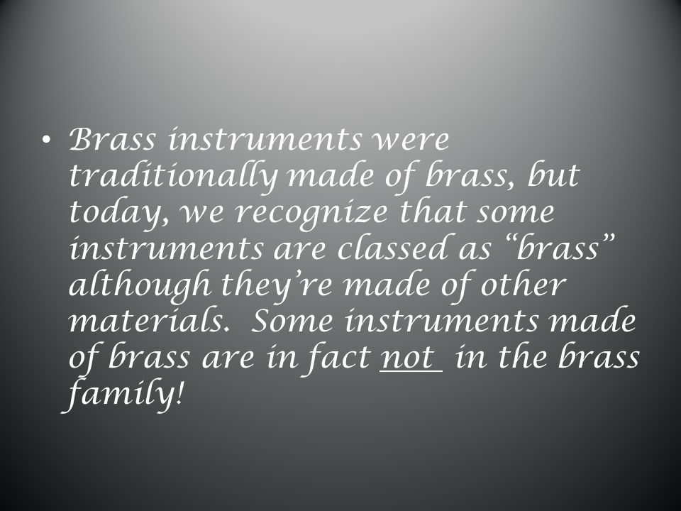 Brass instruments create sound by the musician 'buzzing' their lips into a round mouthpiece.