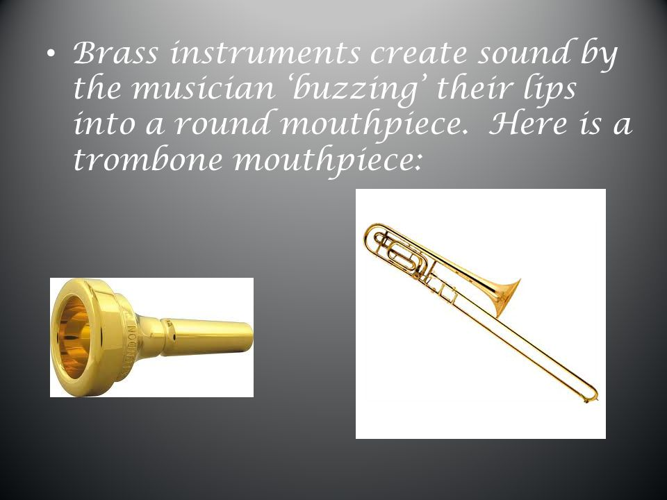 Brass instruments usually have long, sometimes coiled tubing which leads to a 'bell' where the sound comes out.