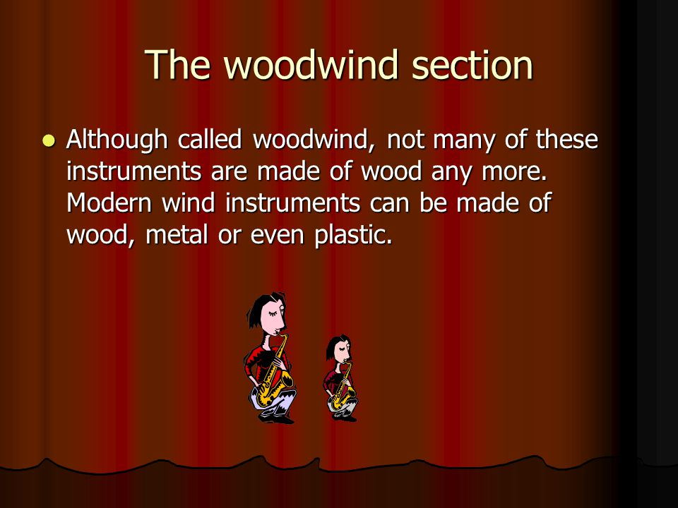 The woodwind section Although called woodwind, not many of these instruments are made of wood any more. Modern wind instruments can be made of wood, m