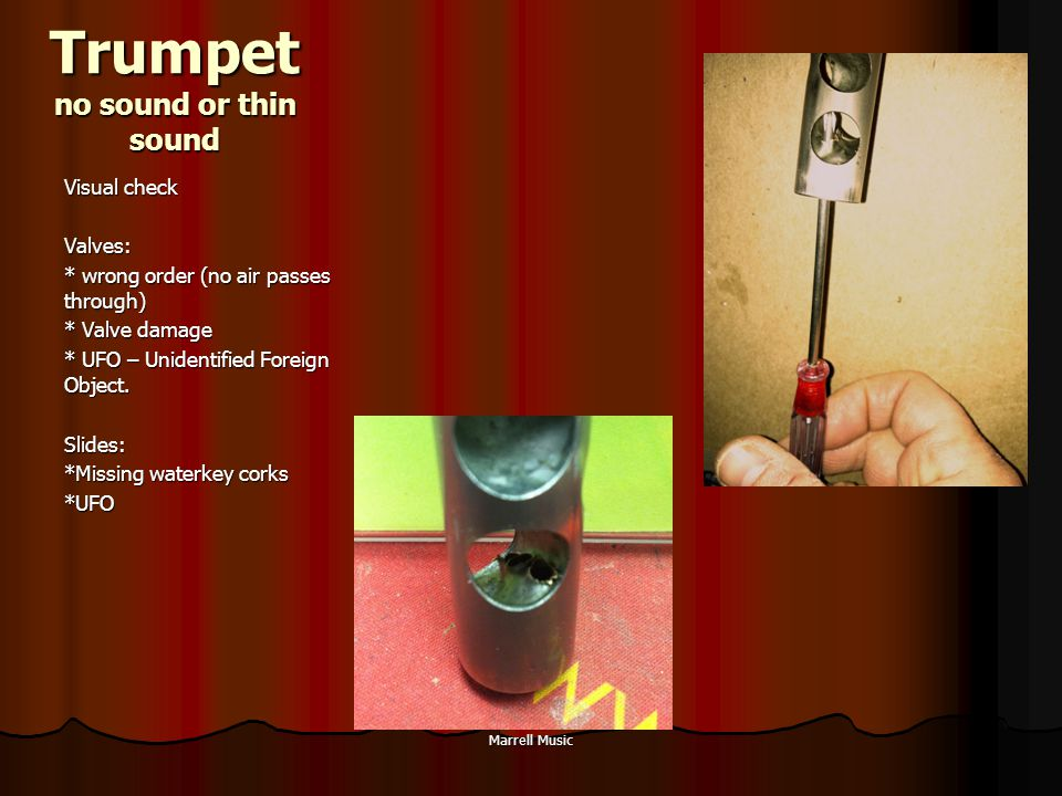 Trumpet no sound or thin sound Visual check Valves: * wrong order (no air passes through) * Valve damage * UFO – Unidentified Foreign Object.