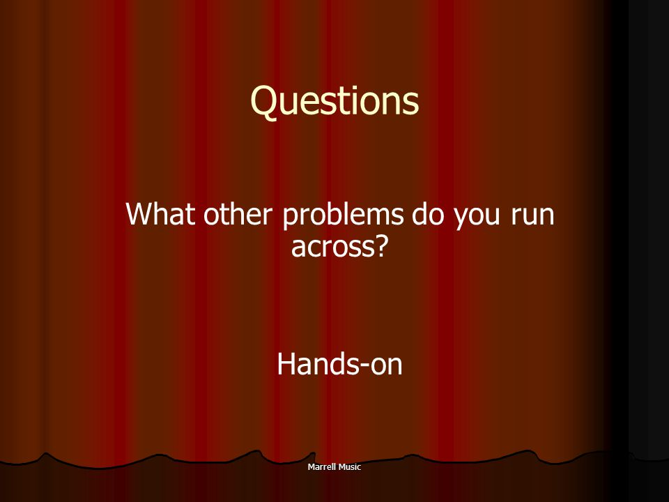Marrell Music Questions What other problems do you run across? Hands-on
