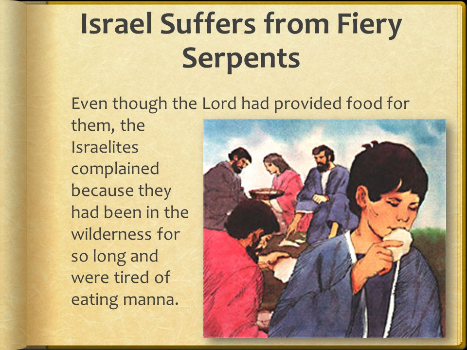 Israel Suffers from Fiery Serpents Even though the Lord had provided food for them, the Israelites complained because they had been in the wilderness for so long and were tired of eating manna.
