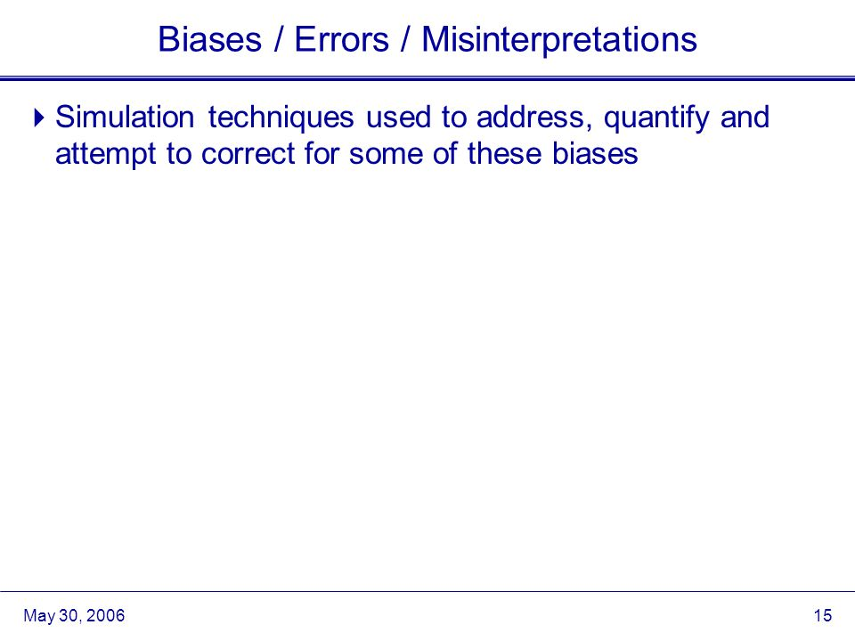 May 30, 2006 15 Biases / Errors / Misinterpretations  Simulation techniques used to address, quantify and attempt to correct for some of these biases