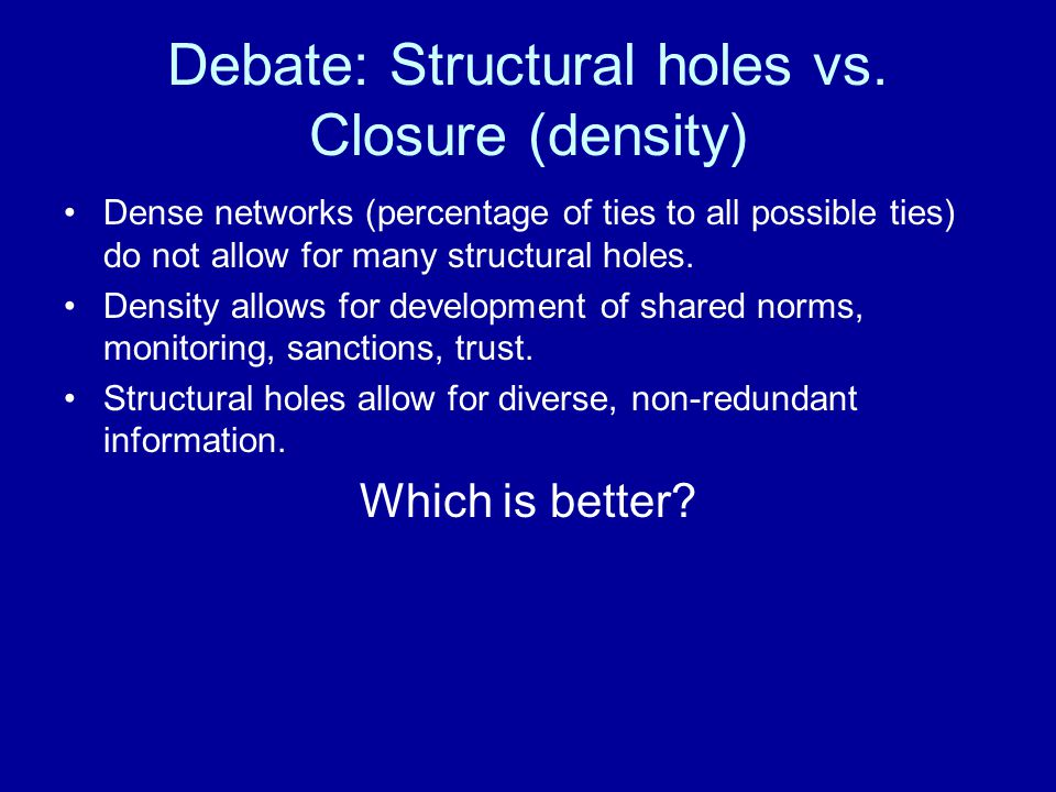 Debate: Structural holes vs. Closure (density) Dense networks (percentage of ties to all possible ties) do not allow for many structural holes. Densit