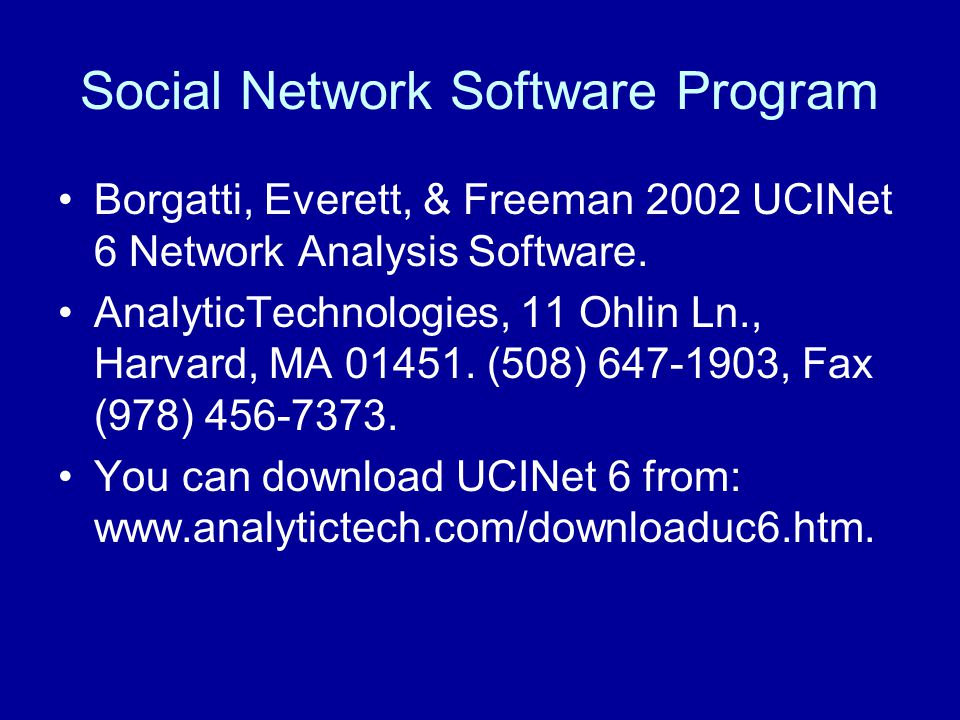 Social Network Software Program Borgatti, Everett, & Freeman 2002 UCINet 6 Network Analysis Software. AnalyticTechnologies, 11 Ohlin Ln., Harvard, MA