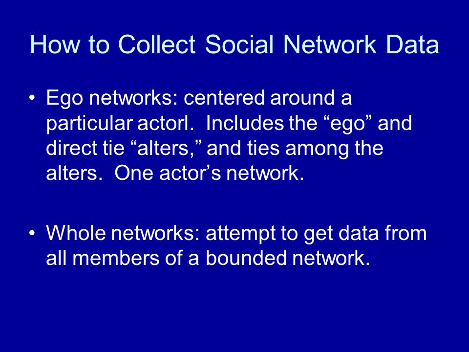 "How to Collect Social Network Data Ego networks: centered around a particular actorl. Includes the ""ego"" and direct tie ""alters,"" and ties among the a"