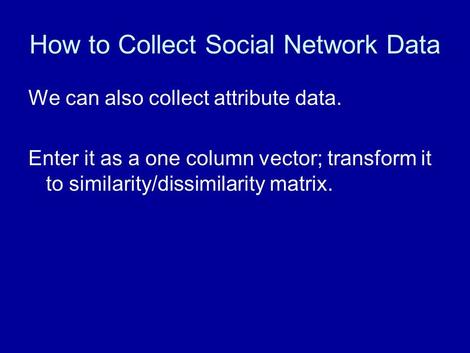 How to Collect Social Network Data We can also collect attribute data. Enter it as a one column vector; transform it to similarity/dissimilarity matri