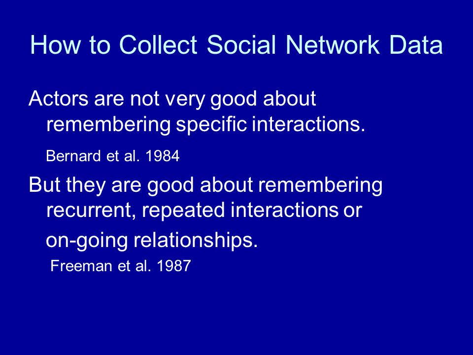 How to Collect Social Network Data Actors are not very good about remembering specific interactions.