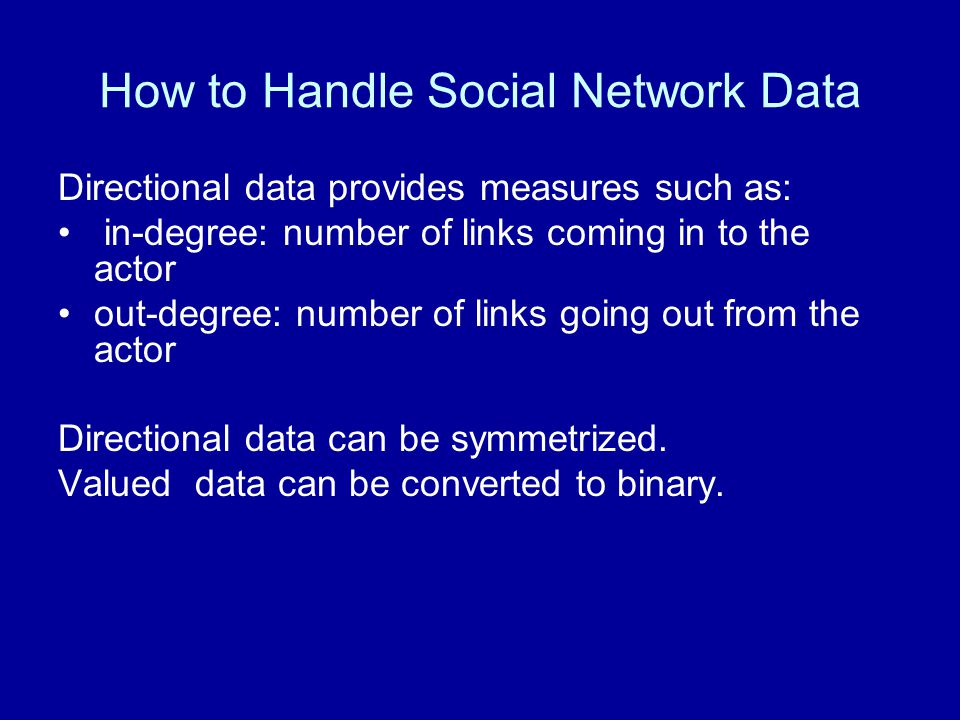 How to Handle Social Network Data Directional data provides measures such as: in-degree: number of links coming in to the actor out-degree: number of