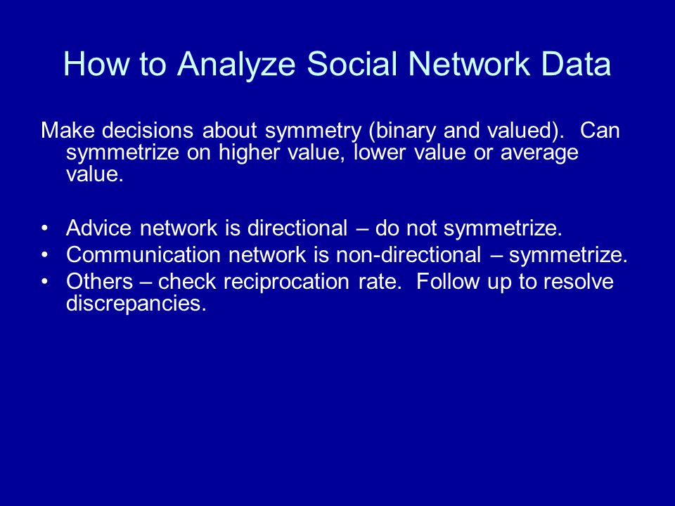 How to Analyze Social Network Data Make decisions about symmetry (binary and valued).