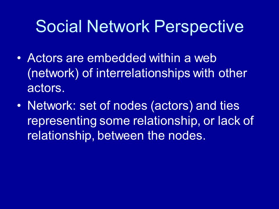 Social Network Perspective Actors are embedded within a web (network) of interrelationships with other actors.