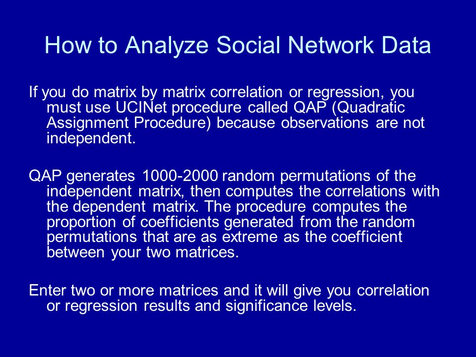How to Analyze Social Network Data If you do matrix by matrix correlation or regression, you must use UCINet procedure called QAP (Quadratic Assignmen