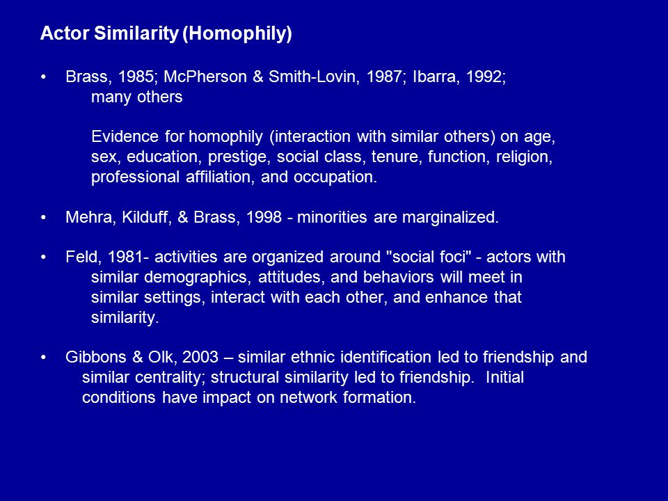 Actor Similarity (Homophily) Brass, 1985; McPherson & Smith-Lovin, 1987; Ibarra, 1992; many others Evidence for homophily (interaction with similar ot