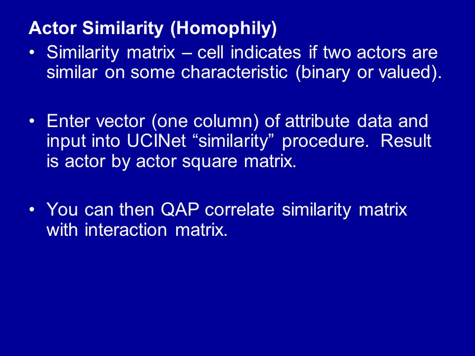 Actor Similarity (Homophily) Similarity matrix – cell indicates if two actors are similar on some characteristic (binary or valued). Enter vector (one