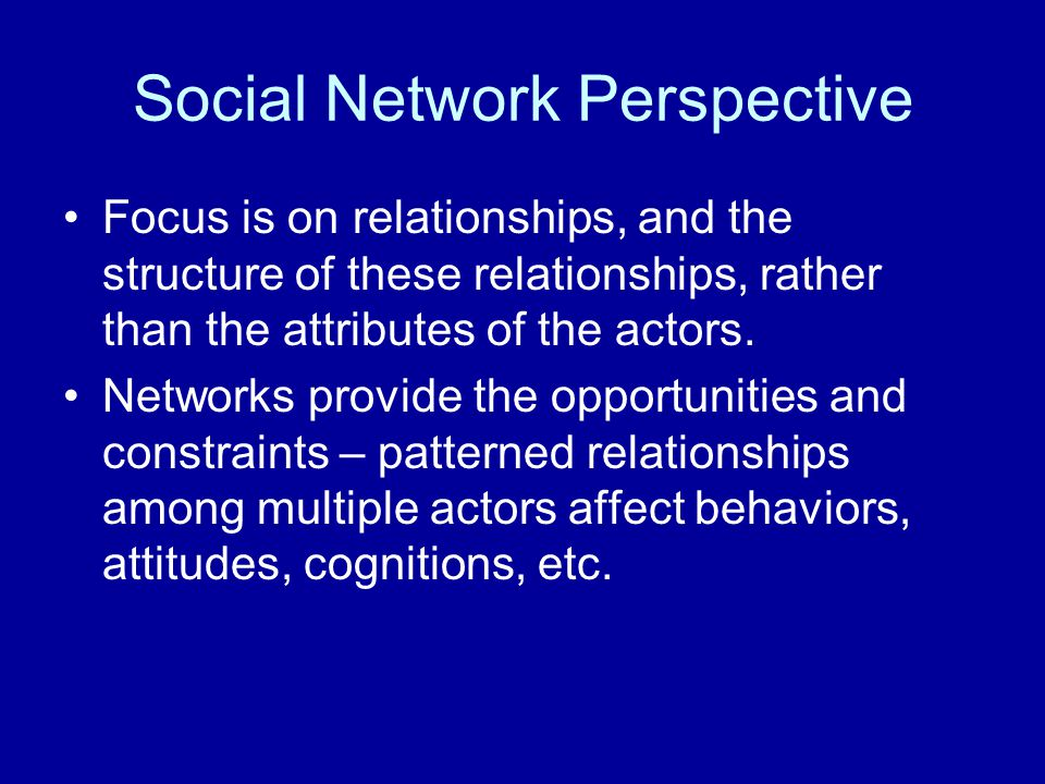 Social Network Perspective Focus is on relationships, and the structure of these relationships, rather than the attributes of the actors. Networks pro