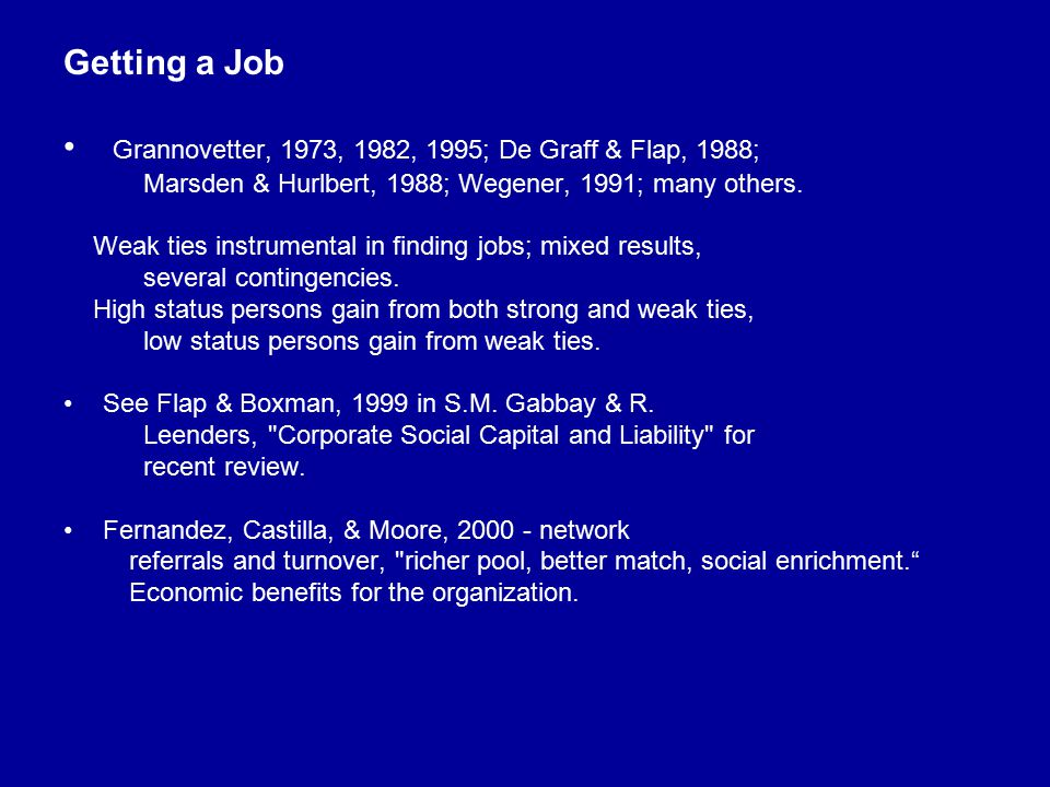 Getting a Job Grannovetter, 1973, 1982, 1995; De Graff & Flap, 1988; Marsden & Hurlbert, 1988; Wegener, 1991; many others. Weak ties instrumental in f