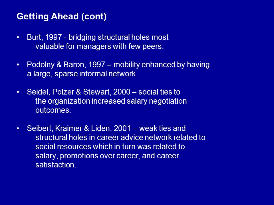 Getting Ahead (cont) Burt, 1997 - bridging structural holes most valuable for managers with few peers. Podolny & Baron, 1997 – mobility enhanced by ha