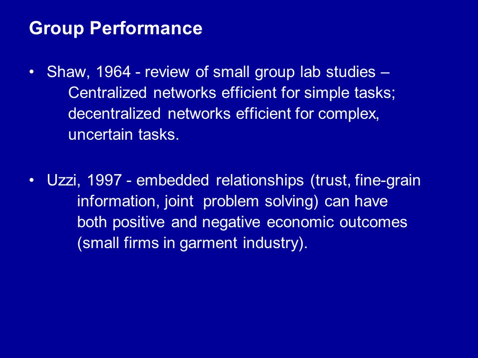 Group Performance Shaw, 1964 - review of small group lab studies – Centralized networks efficient for simple tasks; decentralized networks efficient for complex, uncertain tasks.
