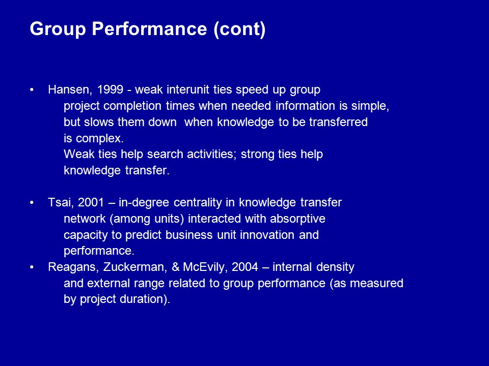 Group Performance (cont) Hansen, 1999 - weak interunit ties speed up group project completion times when needed information is simple, but slows them