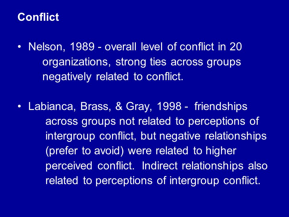 Conflict Nelson, 1989 - overall level of conflict in 20 organizations, strong ties across groups negatively related to conflict. Labianca, Brass, & Gr