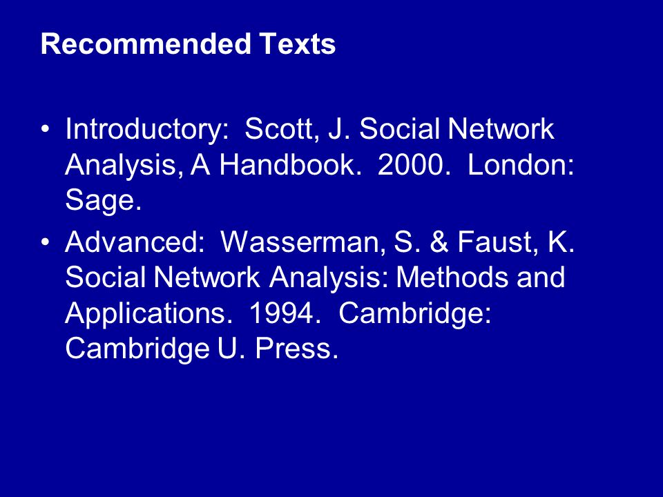 Recommended Texts Introductory: Scott, J. Social Network Analysis, A Handbook. 2000. London: Sage. Advanced: Wasserman, S. & Faust, K. Social Network
