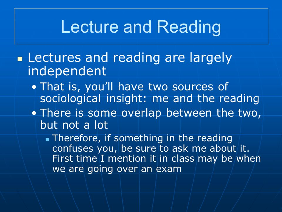 Lecture and Reading Lectures and reading are largely independent That is, you'll have two sources of sociological insight: me and the reading There is some overlap between the two, but not a lot Therefore, if something in the reading confuses you, be sure to ask me about it.