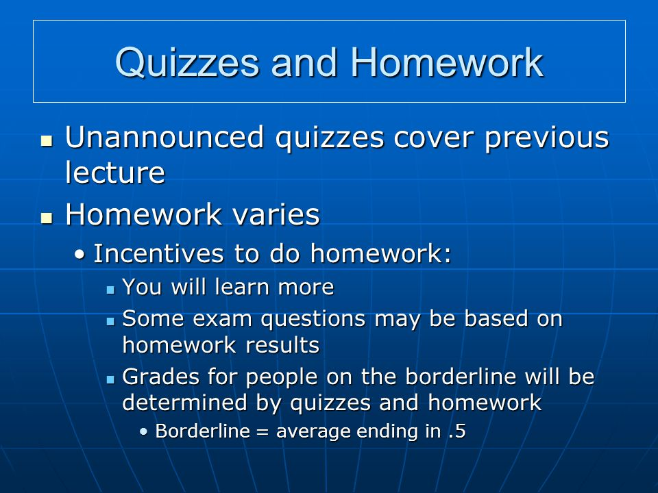 Quizzes and Homework Unannounced quizzes cover previous lecture Unannounced quizzes cover previous lecture Homework varies Homework varies Incentives to do homework:Incentives to do homework: You will learn more You will learn more Some exam questions may be based on homework results Some exam questions may be based on homework results Grades for people on the borderline will be determined by quizzes and homework Grades for people on the borderline will be determined by quizzes and homework Borderline = average ending in.5Borderline = average ending in.5