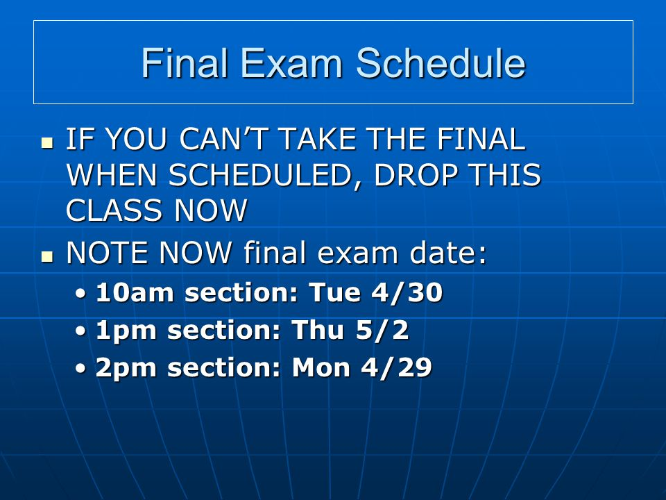 Final Exam Schedule IF YOU CAN'T TAKE THE FINAL WHEN SCHEDULED, DROP THIS CLASS NOW IF YOU CAN'T TAKE THE FINAL WHEN SCHEDULED, DROP THIS CLASS NOW NOTE NOW final exam date: NOTE NOW final exam date: 10am section: Tue 4/3010am section: Tue 4/30 1pm section: Thu 5/21pm section: Thu 5/2 2pm section: Mon 4/292pm section: Mon 4/29