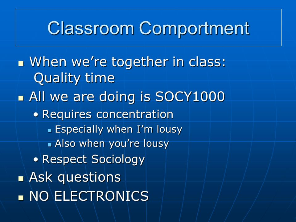 Classroom Comportment When we're together in class: Quality time When we're together in class: Quality time All we are doing is SOCY1000 All we are doing is SOCY1000 Requires concentrationRequires concentration Especially when I'm lousy Especially when I'm lousy Also when you're lousy Also when you're lousy Respect SociologyRespect Sociology Ask questions Ask questions NO ELECTRONICS NO ELECTRONICS