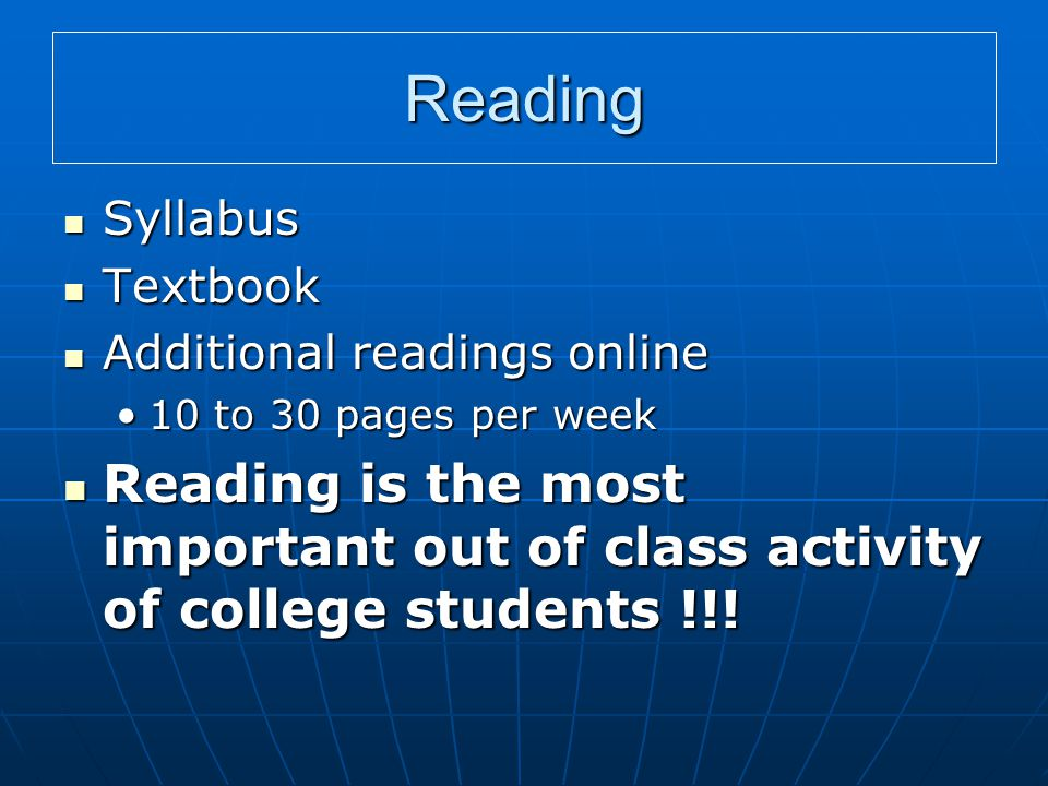 Reading Syllabus Syllabus Textbook Textbook Additional readings online Additional readings online 10 to 30 pages per week10 to 30 pages per week Reading is the most important out of class activity of college students !!.