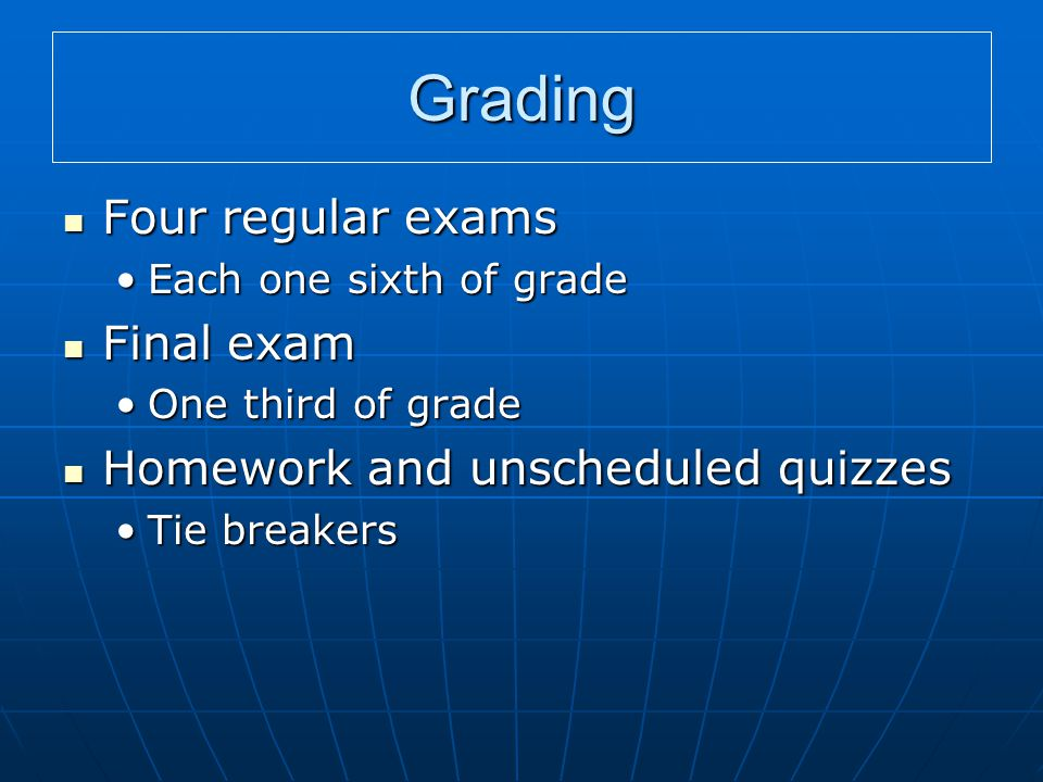 Grading Four regular exams Four regular exams Each one sixth of gradeEach one sixth of grade Final exam Final exam One third of gradeOne third of grade Homework and unscheduled quizzes Homework and unscheduled quizzes Tie breakersTie breakers