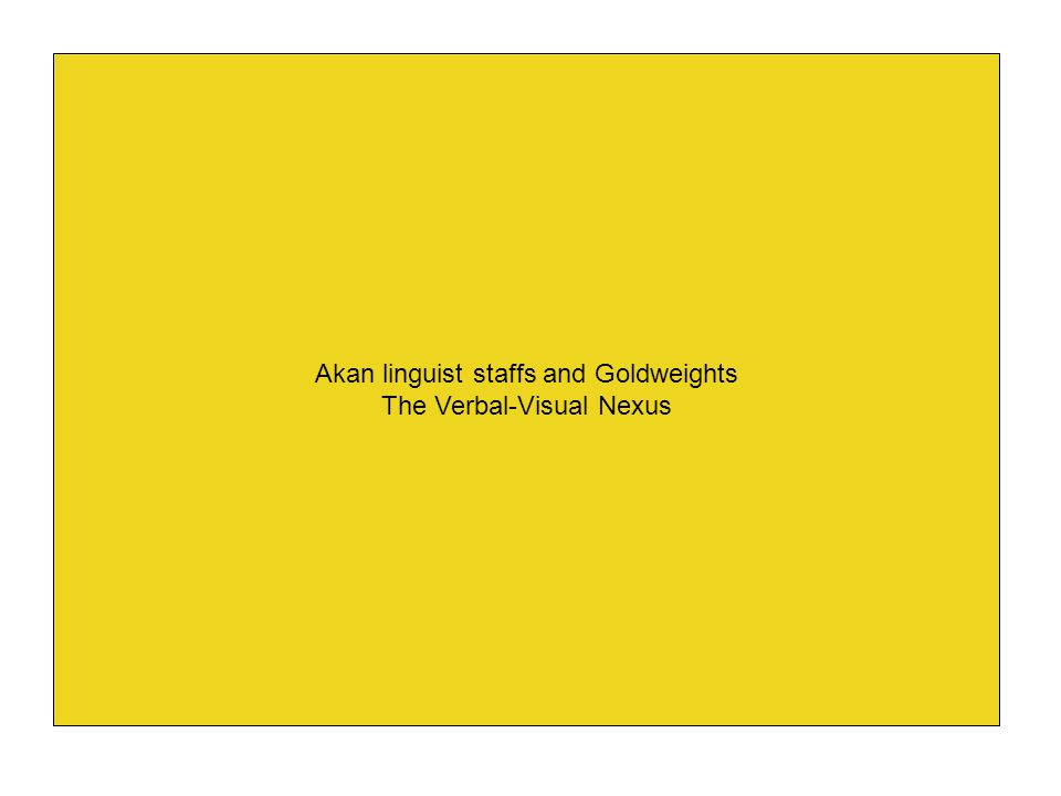 Akan linguist staffs and Goldweights The Verbal-Visual Nexus