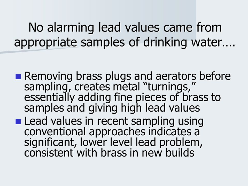 """No alarming lead values came from appropriate samples of drinking water…. Removing brass plugs and aerators before sampling, creates metal """"turnings,"""""""