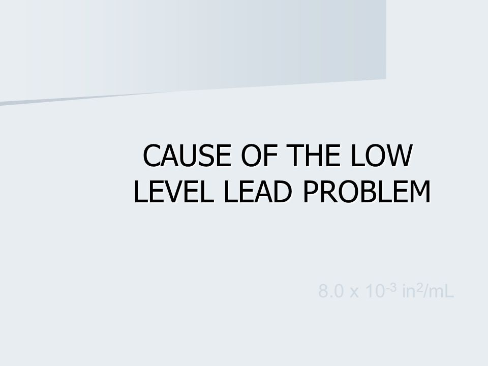 CAUSE OF THE LOW LEVEL LEAD PROBLEM CAUSE OF THE LOW LEVEL LEAD PROBLEM 8.0 x 10 -3 in 2 /mL
