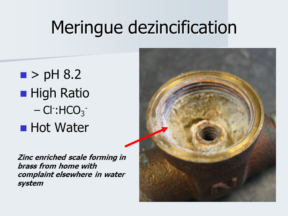 Meringue dezincification > pH 8.2 > pH 8.2 High Ratio High Ratio –Cl - :HCO 3 - Hot Water Hot Water Zinc enriched scale forming in brass from home with complaint elsewhere in water system