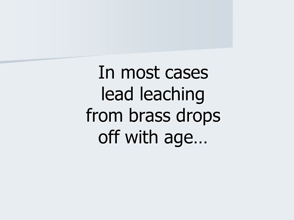 In most cases lead leaching from brass drops off with age…